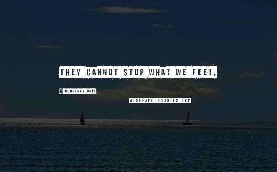 Courtney Cole quotes: They cannot stop what we feel.