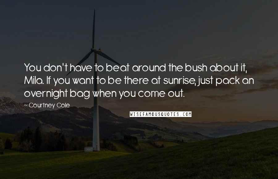 Courtney Cole quotes: You don't have to beat around the bush about it, Mila. If you want to be there at sunrise, just pack an overnight bag when you come out.