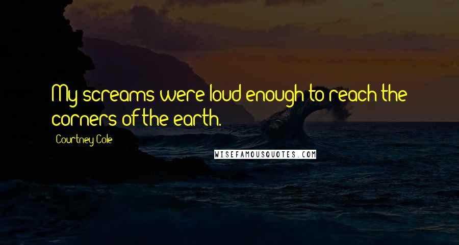 Courtney Cole quotes: My screams were loud enough to reach the corners of the earth.