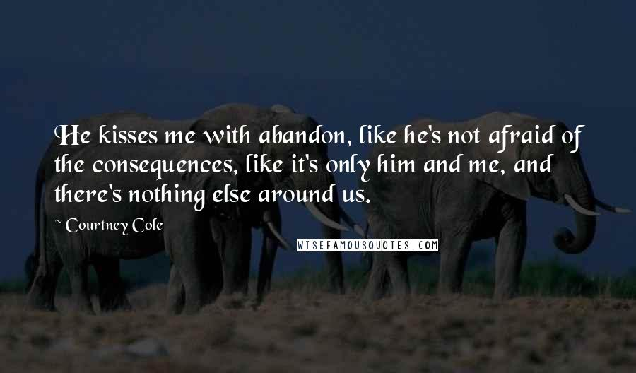 Courtney Cole quotes: He kisses me with abandon, like he's not afraid of the consequences, like it's only him and me, and there's nothing else around us.
