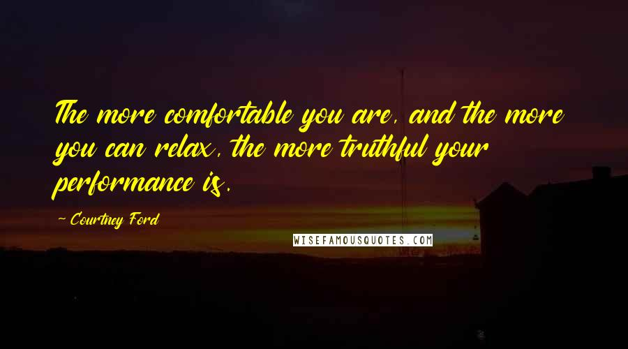 Courtney Ford quotes: The more comfortable you are, and the more you can relax, the more truthful your performance is.