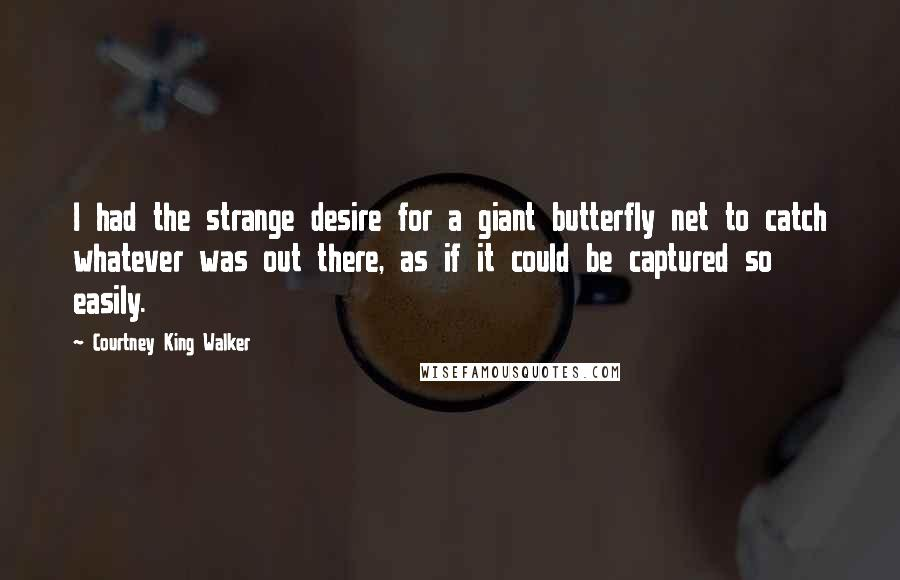 Courtney King Walker quotes: I had the strange desire for a giant butterfly net to catch whatever was out there, as if it could be captured so easily.