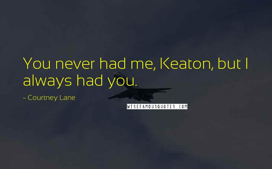 Courtney Lane quotes: You never had me, Keaton, but I always had you.