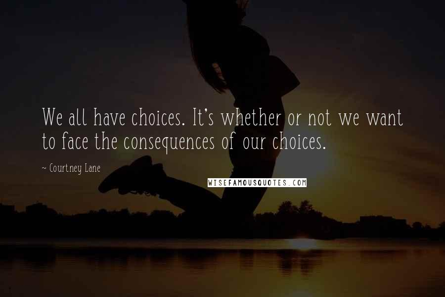 Courtney Lane quotes: We all have choices. It's whether or not we want to face the consequences of our choices.