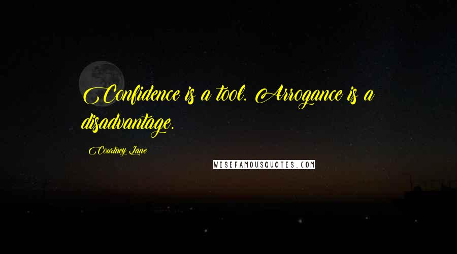 Courtney Lane quotes: Confidence is a tool. Arrogance is a disadvantage.