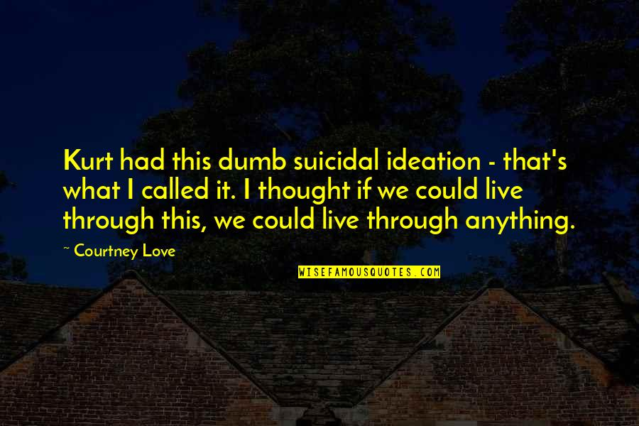 Courtney Love Quotes By Courtney Love: Kurt had this dumb suicidal ideation - that's