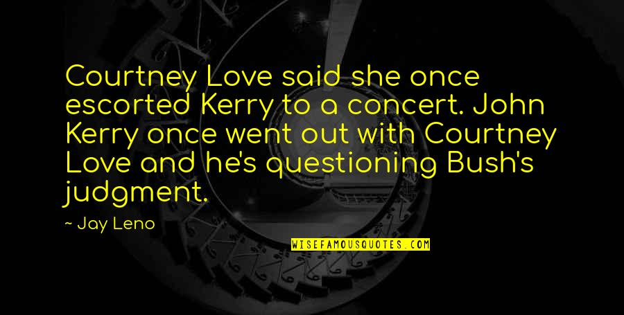 Courtney Love Quotes By Jay Leno: Courtney Love said she once escorted Kerry to