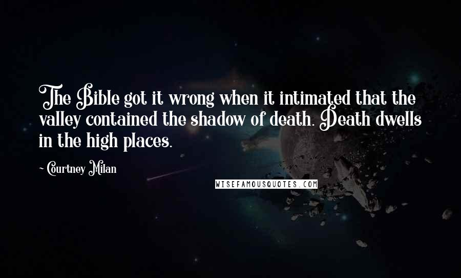 Courtney Milan quotes: The Bible got it wrong when it intimated that the valley contained the shadow of death. Death dwells in the high places.
