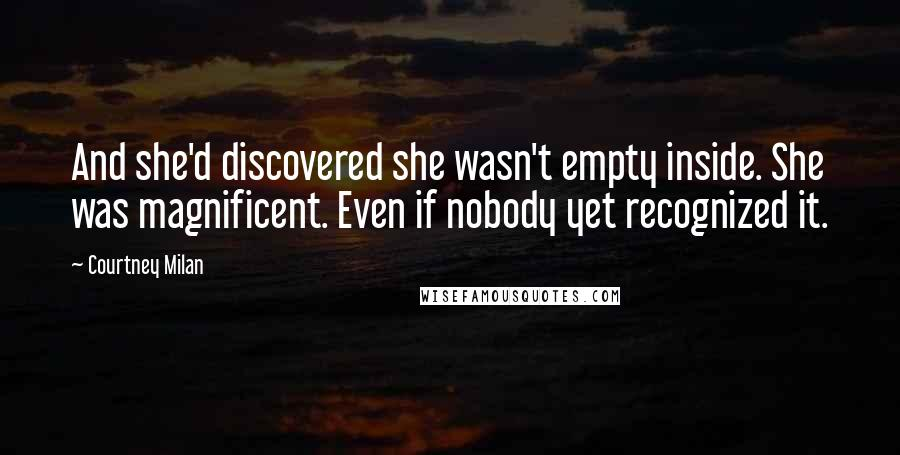 Courtney Milan quotes: And she'd discovered she wasn't empty inside. She was magnificent. Even if nobody yet recognized it.