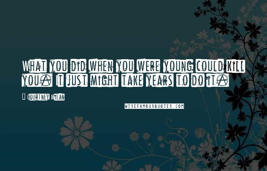 Courtney Milan quotes: What you did when you were young could kill you. It just might take years to do it.