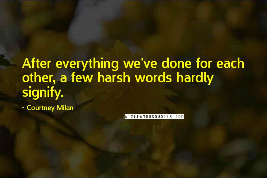 Courtney Milan quotes: After everything we've done for each other, a few harsh words hardly signify.