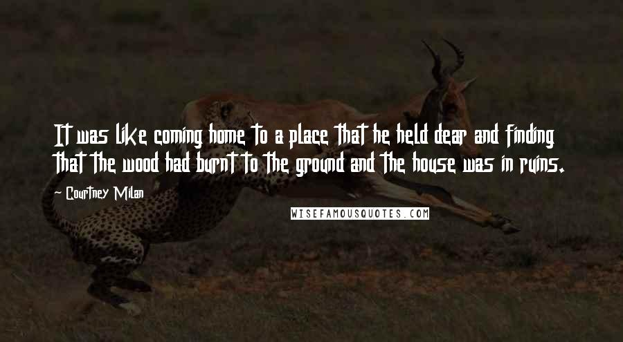 Courtney Milan quotes: It was like coming home to a place that he held dear and finding that the wood had burnt to the ground and the house was in ruins.
