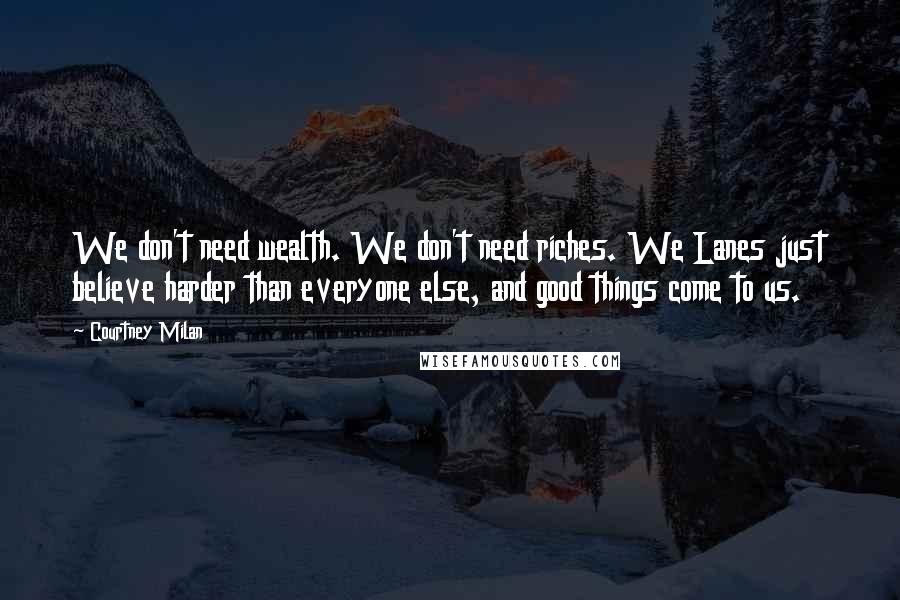 Courtney Milan quotes: We don't need wealth. We don't need riches. We Lanes just believe harder than everyone else, and good things come to us.
