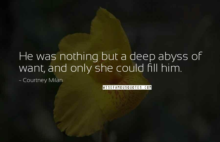 Courtney Milan quotes: He was nothing but a deep abyss of want, and only she could fill him.