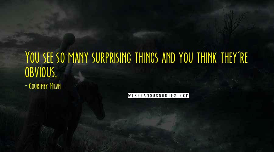 Courtney Milan quotes: You see so many surprising things and you think they're obvious.