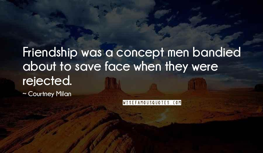 Courtney Milan quotes: Friendship was a concept men bandied about to save face when they were rejected.