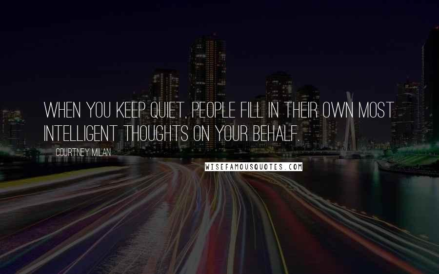Courtney Milan quotes: When you keep quiet, people fill in their own most intelligent thoughts on your behalf.