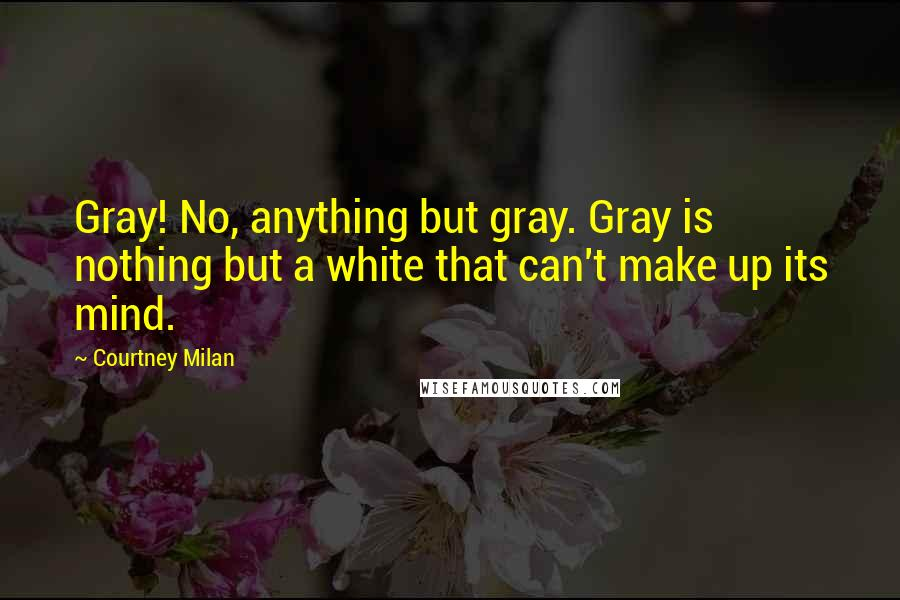 Courtney Milan quotes: Gray! No, anything but gray. Gray is nothing but a white that can't make up its mind.