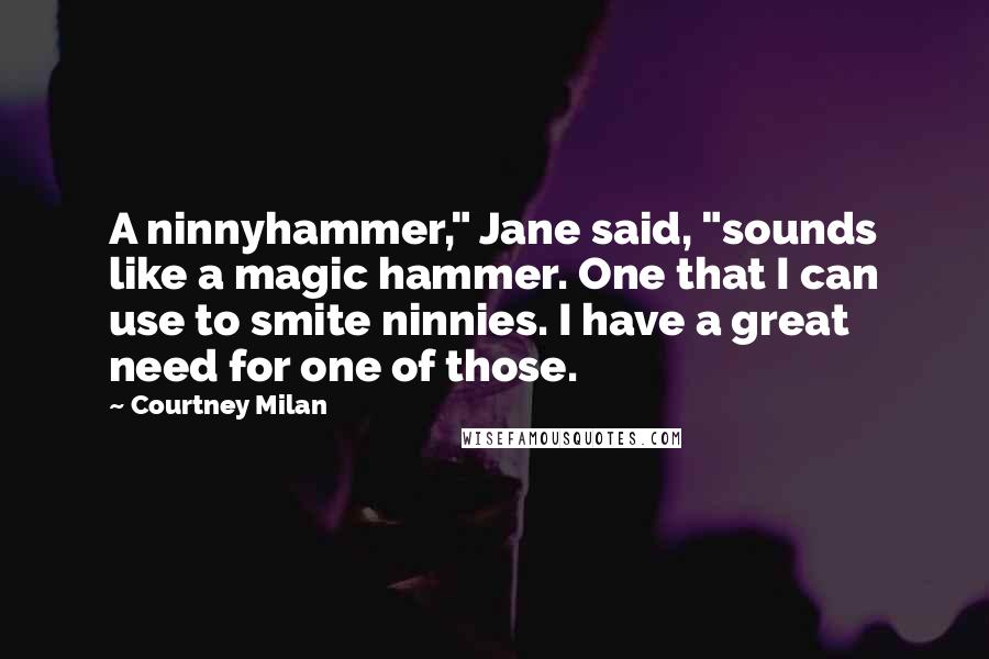 "Courtney Milan quotes: A ninnyhammer,"" Jane said, ""sounds like a magic hammer. One that I can use to smite ninnies. I have a great need for one of those."