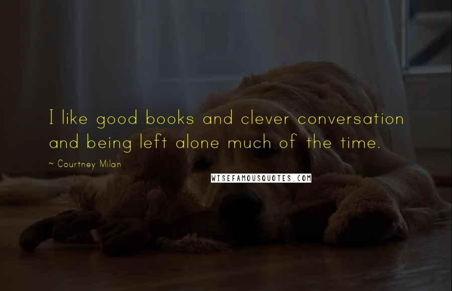 Courtney Milan quotes: I like good books and clever conversation and being left alone much of the time.
