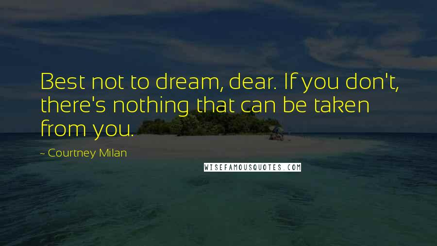Courtney Milan quotes: Best not to dream, dear. If you don't, there's nothing that can be taken from you.