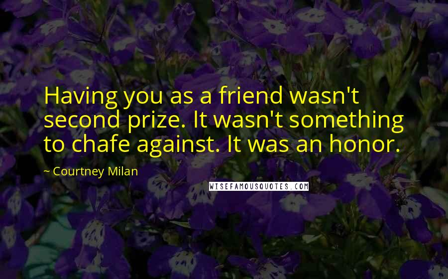 Courtney Milan quotes: Having you as a friend wasn't second prize. It wasn't something to chafe against. It was an honor.