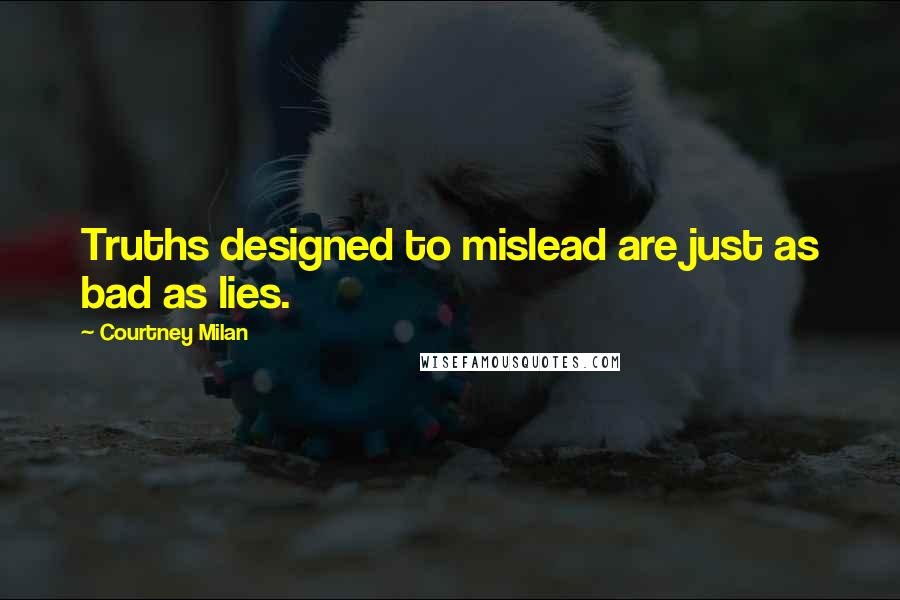 Courtney Milan quotes: Truths designed to mislead are just as bad as lies.