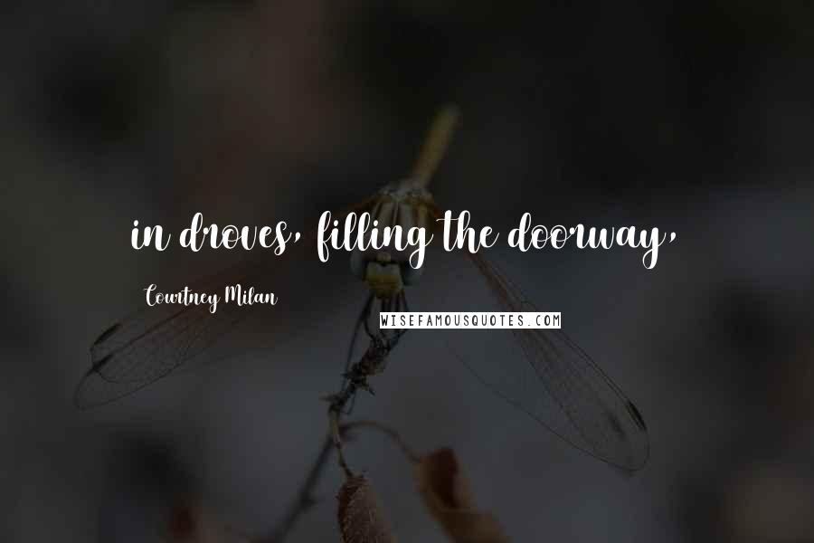 Courtney Milan quotes: in droves, filling the doorway,