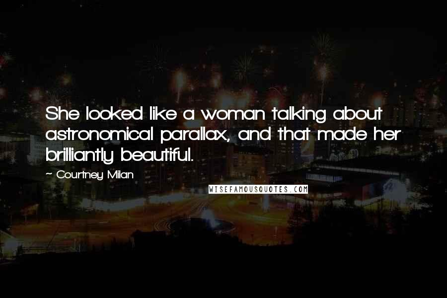 Courtney Milan quotes: She looked like a woman talking about astronomical parallax, and that made her brilliantly beautiful.