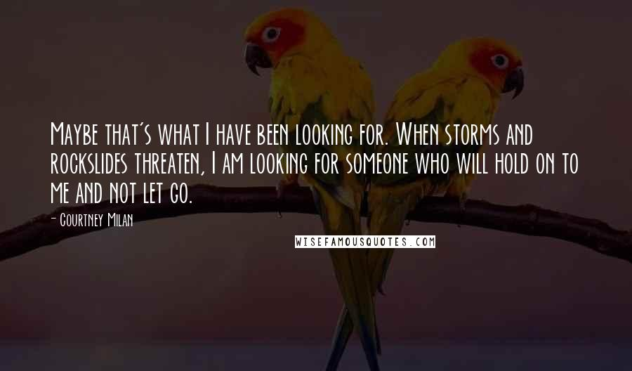 Courtney Milan quotes: Maybe that's what I have been looking for. When storms and rockslides threaten, I am looking for someone who will hold on to me and not let go.
