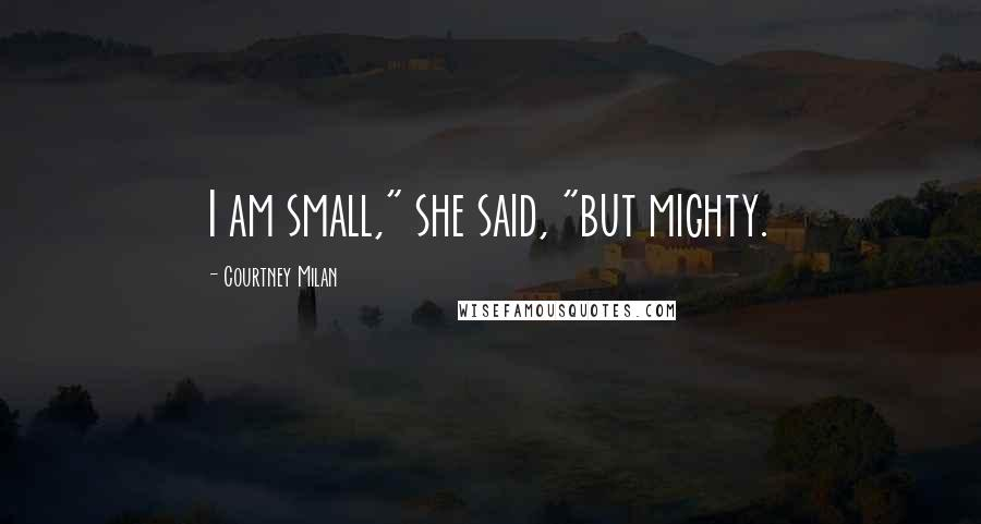 "Courtney Milan quotes: I am small,"" she said, ""but mighty."