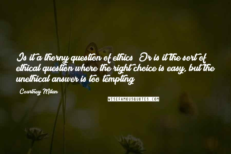 Courtney Milan quotes: Is it a thorny question of ethics? Or is it the sort of ethical question where the right choice is easy, but the unethical answer is too tempting?