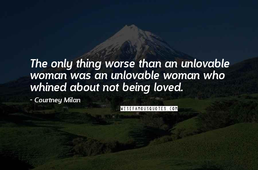 Courtney Milan quotes: The only thing worse than an unlovable woman was an unlovable woman who whined about not being loved.