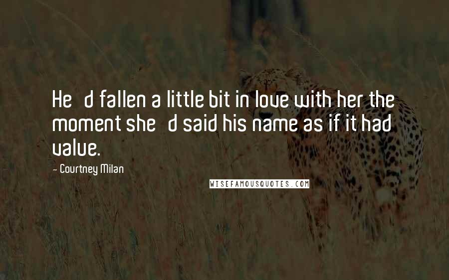 Courtney Milan quotes: He'd fallen a little bit in love with her the moment she'd said his name as if it had value.