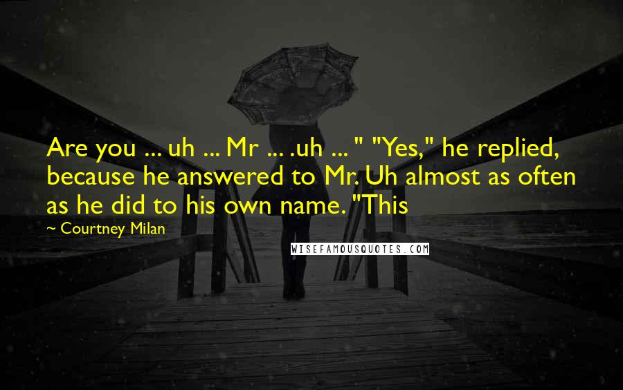 "Courtney Milan quotes: Are you ... uh ... Mr ... .uh ... "" ""Yes,"" he replied, because he answered to Mr. Uh almost as often as he did to his own name. ""This"