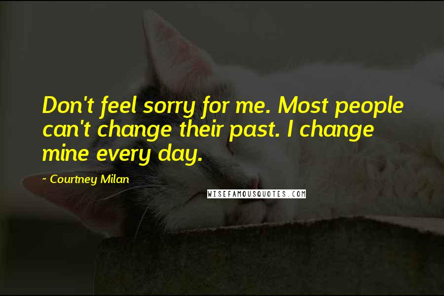 Courtney Milan quotes: Don't feel sorry for me. Most people can't change their past. I change mine every day.