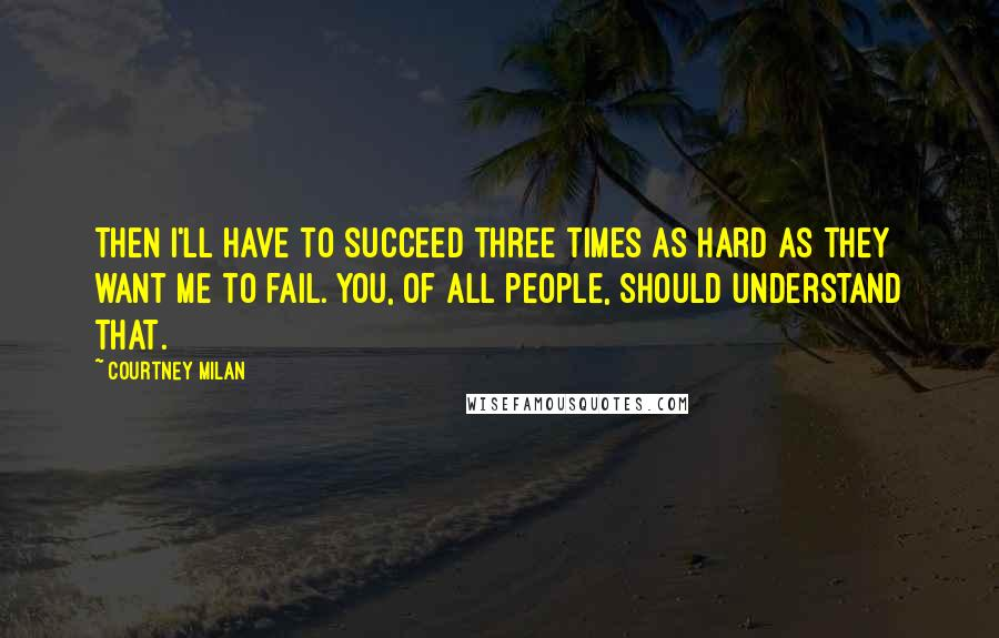 Courtney Milan quotes: Then I'll have to succeed three times as hard as they want me to fail. You, of all people, should understand that.