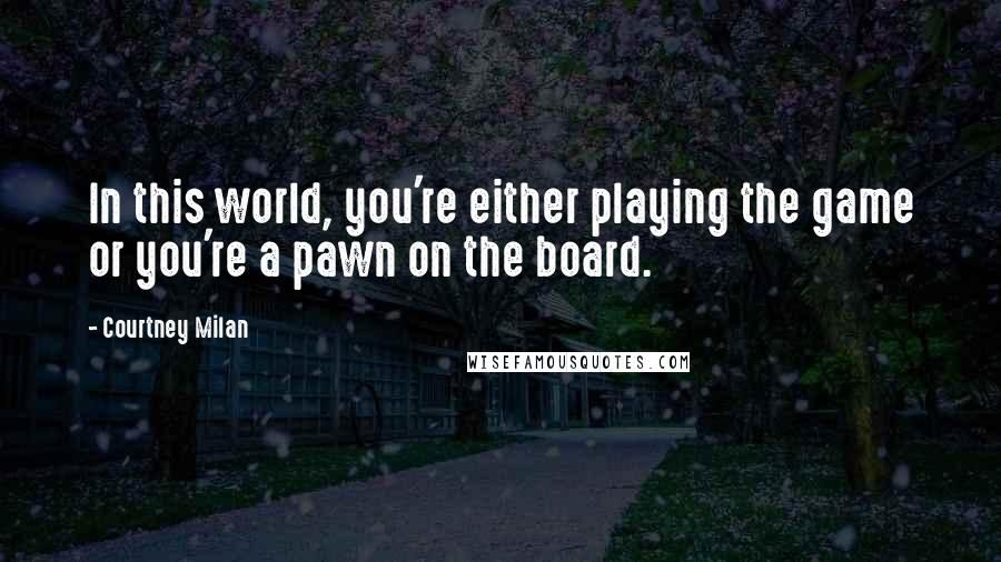 Courtney Milan quotes: In this world, you're either playing the game or you're a pawn on the board.