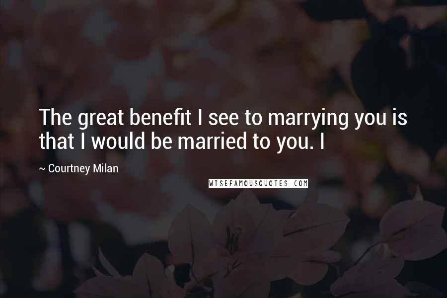 Courtney Milan quotes: The great benefit I see to marrying you is that I would be married to you. I