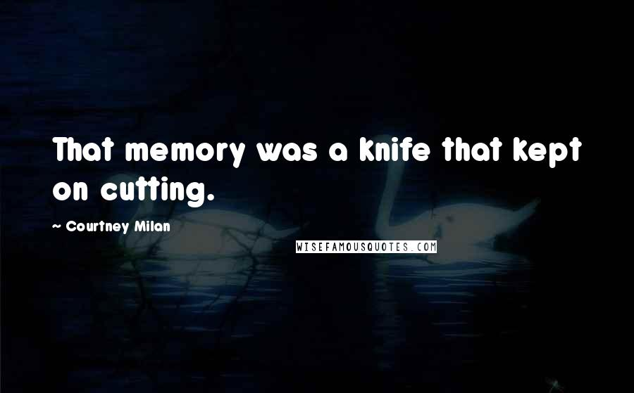 Courtney Milan quotes: That memory was a knife that kept on cutting.