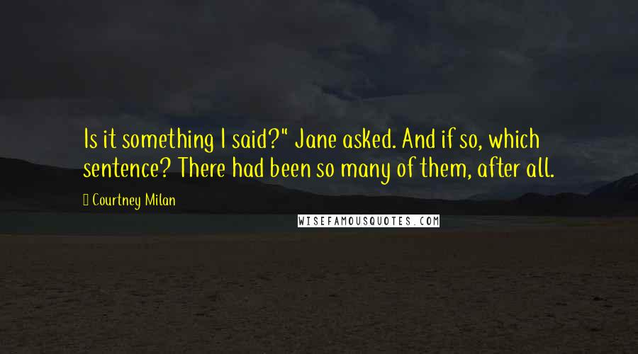 "Courtney Milan quotes: Is it something I said?"" Jane asked. And if so, which sentence? There had been so many of them, after all."
