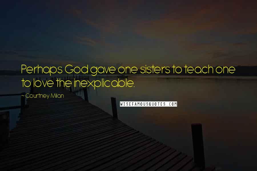 Courtney Milan quotes: Perhaps God gave one sisters to teach one to love the inexplicable.