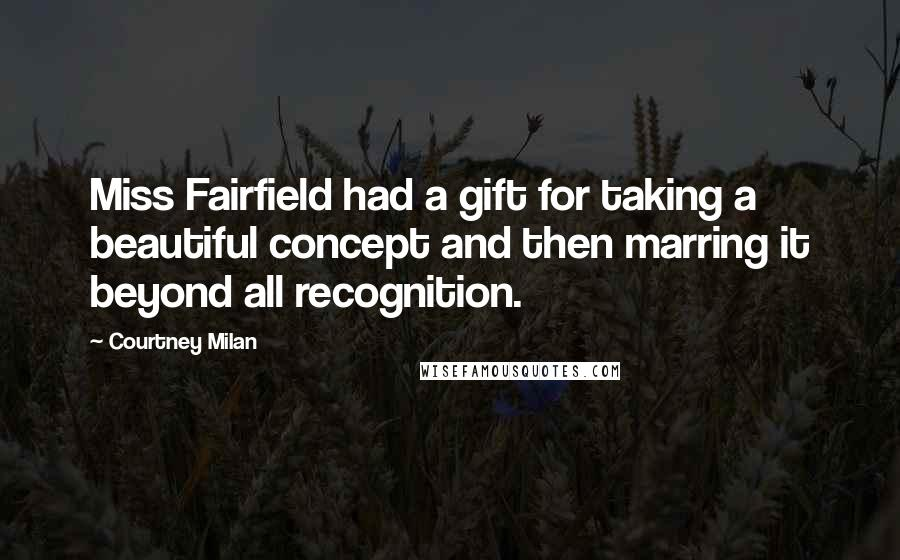 Courtney Milan quotes: Miss Fairfield had a gift for taking a beautiful concept and then marring it beyond all recognition.