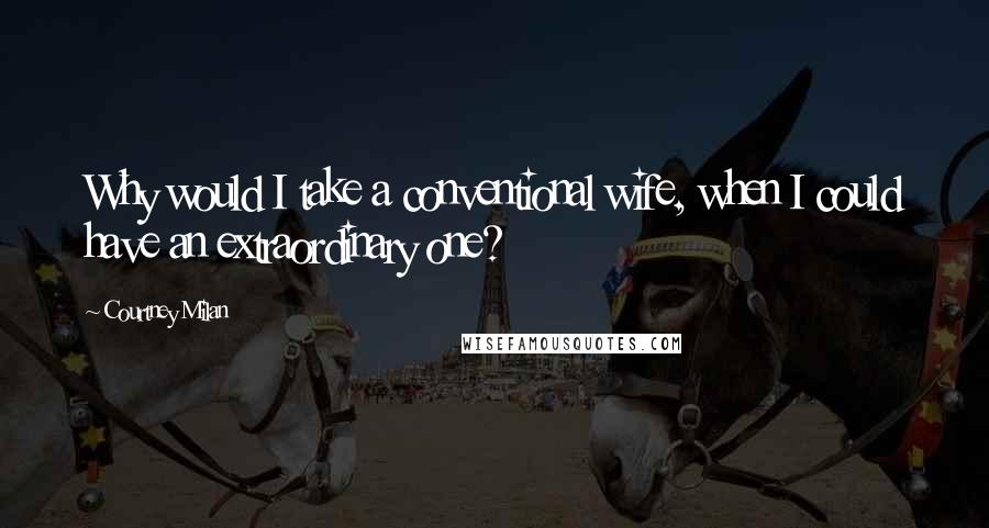 Courtney Milan quotes: Why would I take a conventional wife, when I could have an extraordinary one?