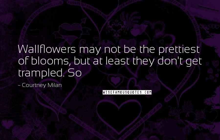 Courtney Milan quotes: Wallflowers may not be the prettiest of blooms, but at least they don't get trampled. So