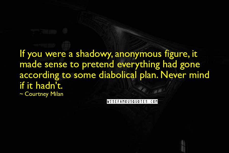 Courtney Milan quotes: If you were a shadowy, anonymous figure, it made sense to pretend everything had gone according to some diabolical plan. Never mind if it hadn't.