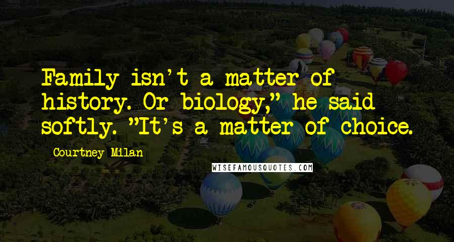 "Courtney Milan quotes: Family isn't a matter of history. Or biology,"" he said softly. ""It's a matter of choice."