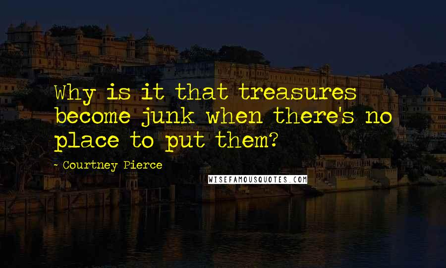 Courtney Pierce quotes: Why is it that treasures become junk when there's no place to put them?