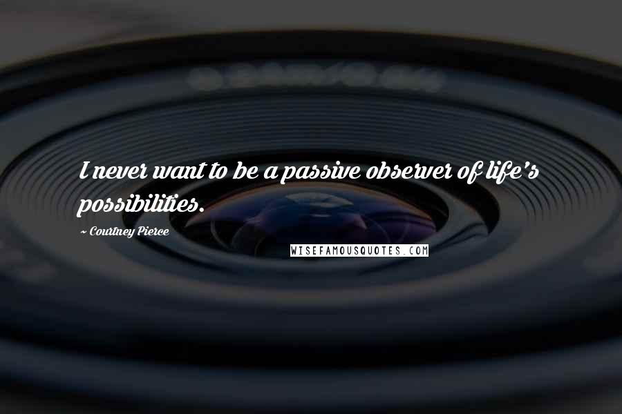 Courtney Pierce quotes: I never want to be a passive observer of life's possibilities.