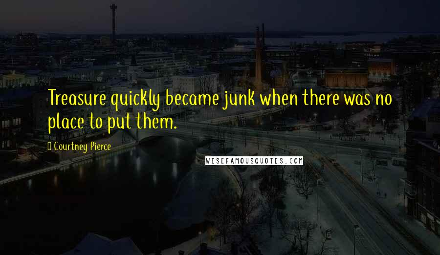 Courtney Pierce quotes: Treasure quickly became junk when there was no place to put them.